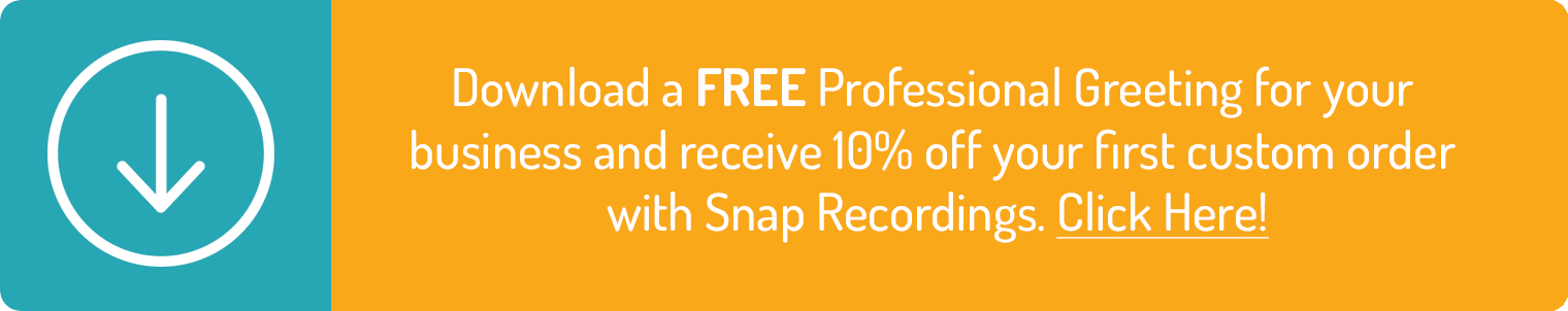 Download a FREE Professional Greeting for your  business and receive 10% off your first custom order  with Snap Recordings. Click Here!